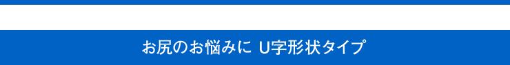 こんな方におすすめ お尻のお悩みに U字形状タイプ